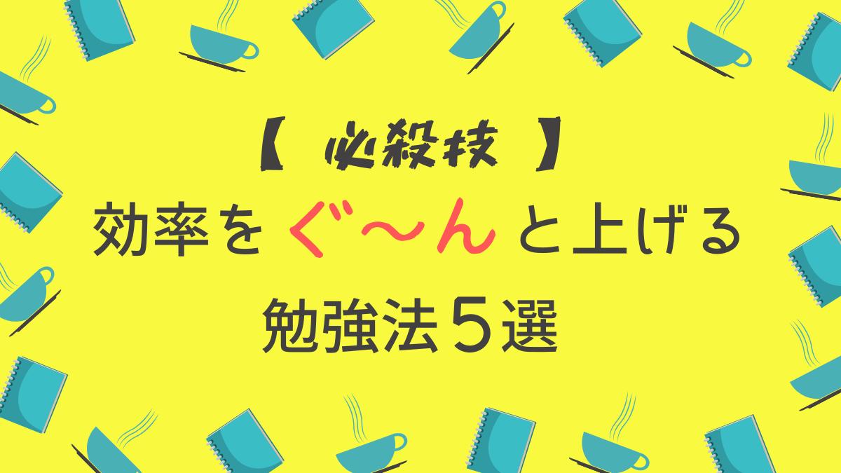 【必殺技】効率をぐ~んと上げる勉強法5選