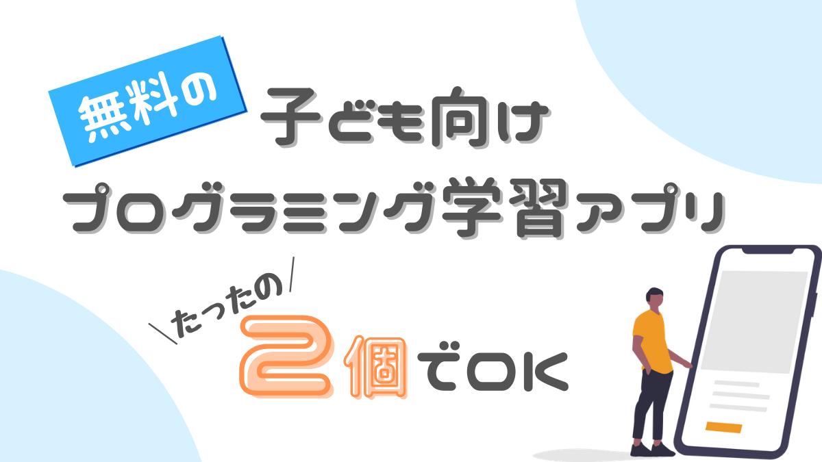 【厳選】無料の子ども向けプログラミング学習アプリはこの2個でOK!|15個を徹底比較!